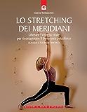Lo stretching dei meridiani: Liberare l'energia vitale per riconquistare il benessere psicofisico
