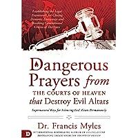 Dangerous Prayers from the Courts of Heaven that Destroy Evil Altars: Establishing the Legal Framework for Closing…