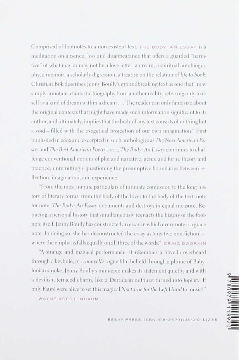 boully the body an essay For better (what a challenge) or for worse (what the hell), the form the body takes brings up a number of questions about itself before one begins to read a word in this, her first book, jenny boully has invented an elaborately footnoted text on absence, love, ontology and identity — minus the text.