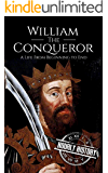 William the Conqueror: A Life From Beginning to End (Biographies of British Royalty Book 13)