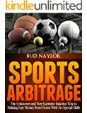 Sports Arbitrage - The Unknown and Very Lucrative Risk-Free Way to Making Easy Money From Home With No Special Skills (Sports Betting Book 1)
