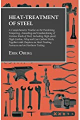 Heat-Treatment of Steel: A Comprehensive Treatise on the Hardening, Tempering, Annealing and Casehardening of Various Kinds of Steel: Including High-speed, ... Furnaces and on Hardness Testing Kindle Edition