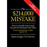 The $214,000 Mistake: How to Double Your Social Security & Maximize Your IRAs, Proven Strategies for Couples Ages 62-70