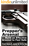 Prepper's Arsenal: Build an Effective Arsenal to Feel Safe: (Survival Gear, Prepping)