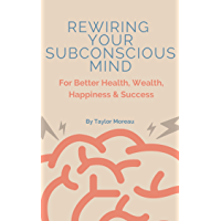 Rewiring Your Subconscious Mind: For Better Health, Wealth, Happiness & Success (English Edition)