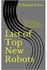 List of Top New Robots: Latest medical, service, humanoid, industrial, companion. AI enabled & drones Kindle Edition