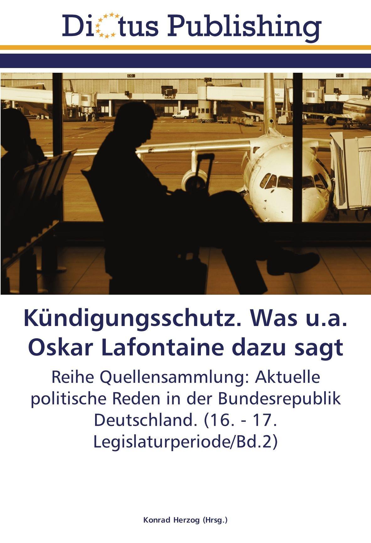 Kündigungsschutz. Was u.a. Oskar Lafontaine dazu sagt: Reihe Quellensammlung: Aktuelle politische Reden in der Bundesrepublik Deutschland. (16. - 17. Legislaturperiode/Bd.2) (German Edition) ebook