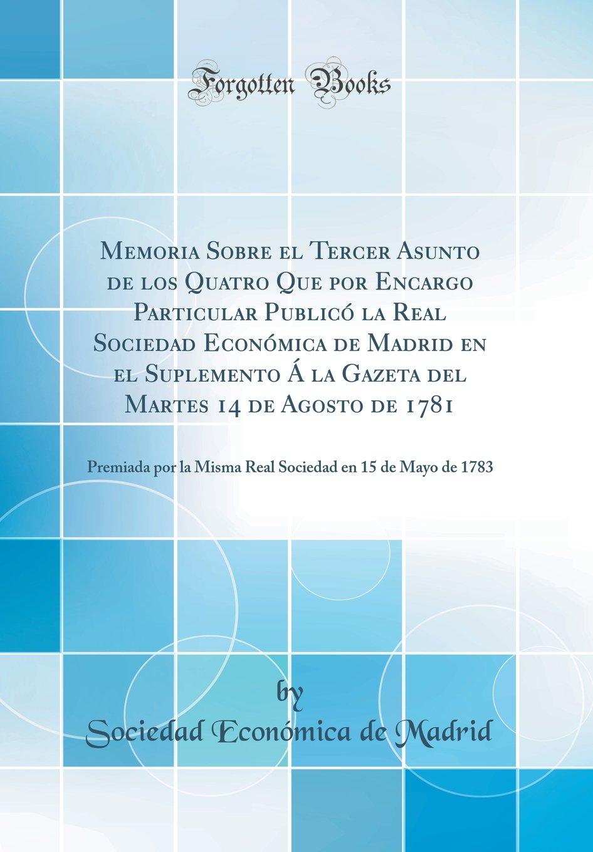 Read Online Memoria Sobre el Tercer Asunto de los Quatro Que por Encargo Particular Publicó la Real Sociedad Económica de Madrid en el Suplemento Á la Gazeta del ... en 15 de Mayo de 1783 (Spanish Edition) PDF