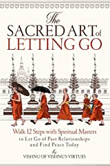 The Sacred Art of Letting Go: Walk 12 Steps with Spiritual Masters to Let Go of Past Relationships and Find Peace Today Paperback