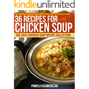 36 Recipes For Chicken Soup – The Easy Chicken Soup Recipe Collection (The Amazing Recipes for Soup and Ultimate Soup…