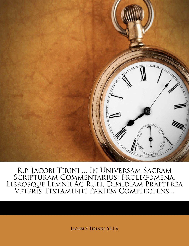 Download R.p. Jacobi Tirini ... In Universam Sacram Scripturam Commentarius: Prolegomena, Librosque Lemnii Ac Ruei, Dimidiam Praeterea Veteris Testamenti Partem Complectens... (Latin Edition) PDF