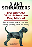Giant Schnauzers. Giant  Schnauzer book for care, costs, feeding, grooming, health and training. The Ultimate Giant  Schnauzer Dog Manual.