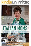 Italian Moms - Spreading their Art to every Table: Classic Homestyle Italian Recipes from Abruzzo with some modern creations