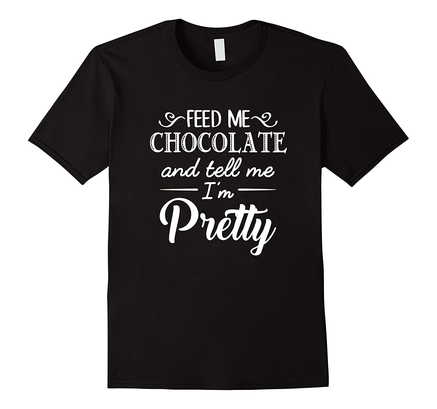 Feed Me Chocolate And Tell Me Im Pretty T-Shirt-Vaci