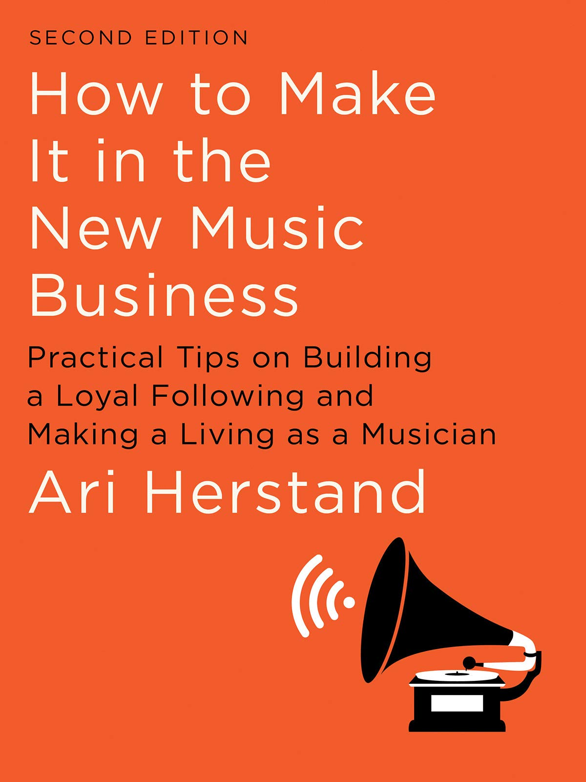 How To Make It in the New Music Business: Practical Tips on Building a Loyal Following and Making a Living as a Musician…