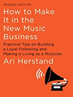How To Make It in the New Music Business: Practical Tips on Building a Loyal Following and Making a Living as a Musician...