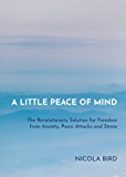 A Little Peace of Mind: The Revolutionary Solution for Freedom from Anxiety, Panic Attacks and Stress