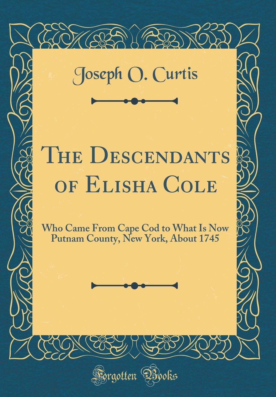 Download The Descendants of Elisha Cole: Who Came from Cape Cod to What Is Now Putnam County, New York, about 1745 (Classic Reprint) PDF