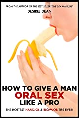 How to Give a Man Oral Sex Like a Pro - The Hottest Handjob & Blowjob Tips Ever! Kindle Edition