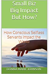Small Biz Big Impact But How?: How Conscious Selfless Servants Impact the World Kindle Edition