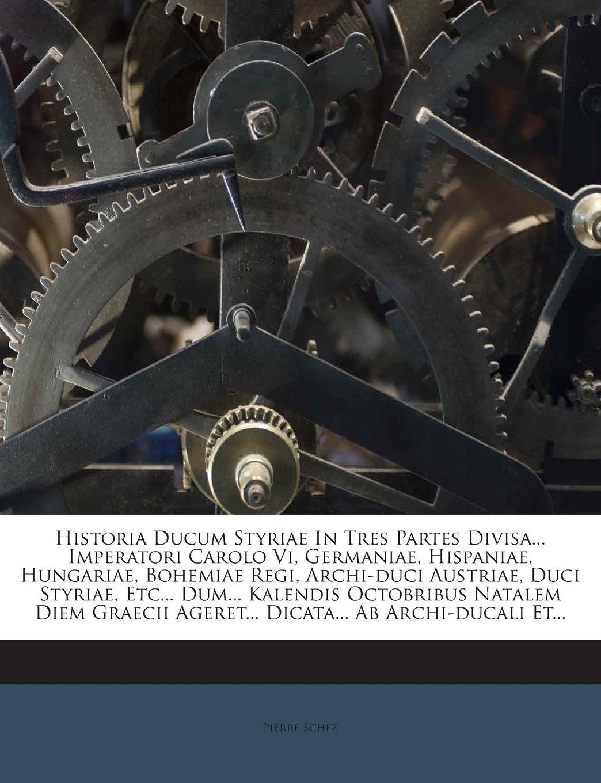 Read Online Historia Ducum Styriae In Tres Partes Divisa... Imperatori Carolo Vi, Germaniae, Hispaniae, Hungariae, Bohemiae Regi, Archi-duci Austriae, Duci ... Ab Archi-ducali Et... (Latin Edition) pdf epub