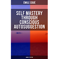 SELF MASTERY THROUGH CONSCIOUS AUTOSUGGESTION (Complete Edition): Thoughts and Precepts, Observations on What…