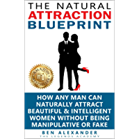 The Natural Attraction Blueprint: How Any Man Can Naturally Attract Beautiful & Intelligent Women Without Being Manipulative Or Fake