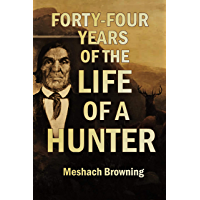 Forty-four Years of the Life of a Hunter Being Reminiscences of Meshach Browning, a Maryland Hunter (1859)