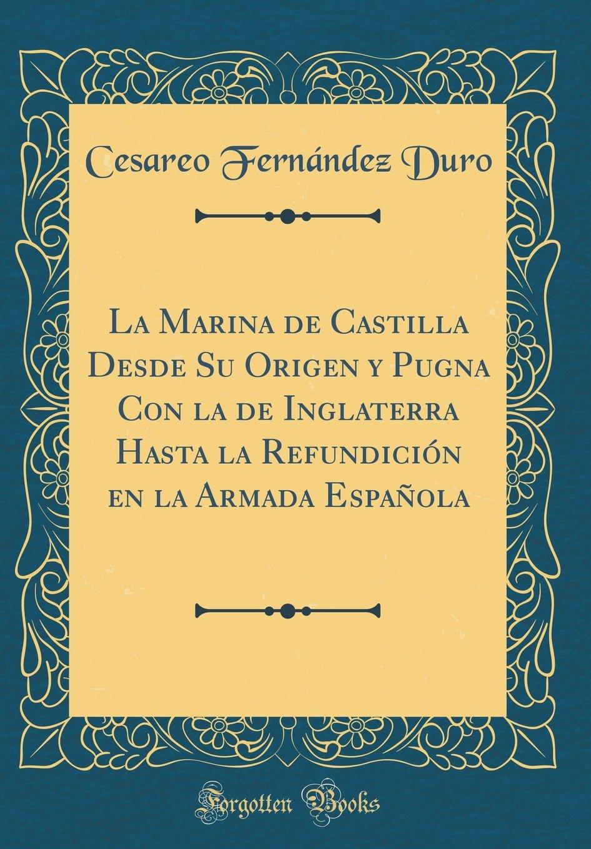 La Marina de Castilla Desde Su Origen y Pugna Con la de Inglaterra Hasta la Refundición en la Armada Española (Classic Reprint) (Spanish Edition) ebook