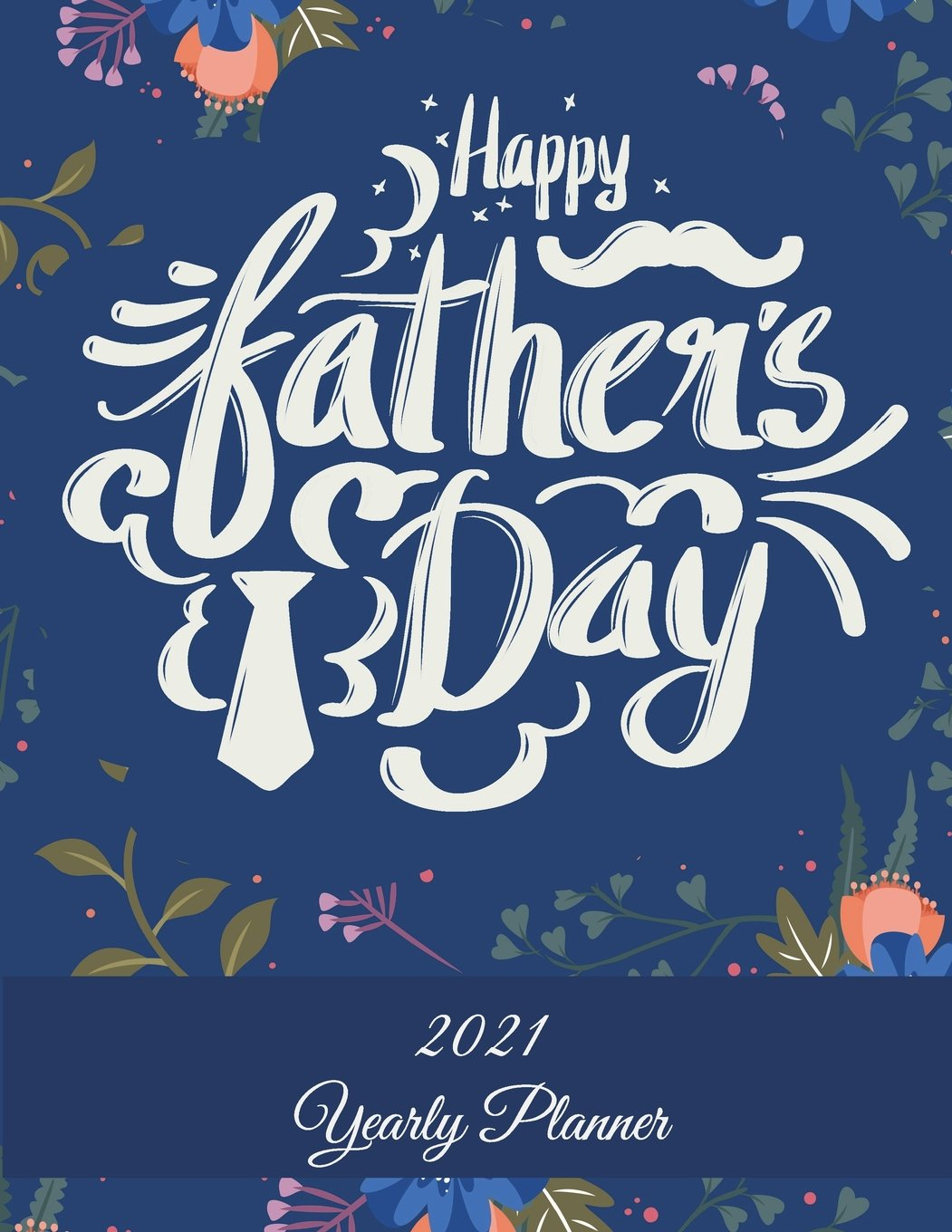Fathers Day 2021 Calendar Happy Father's Day: 2021 Yearly Planner: Best Gift, Yearly