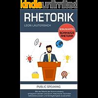 Rhetorik: Mit der Macht der Kommunikation erfolgreich werden und durch rhetorische Techniken Selbstbewusstsein und Schlagfertigkeit ausstrahlen: Bonuskapitel: schwarze Rhetorik