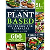 The Complete Plant-Based Cookbook for Beginners: 600 Healthy and Wholesome Recipes with 21 Days Meal Plan for Your Whole Fami
