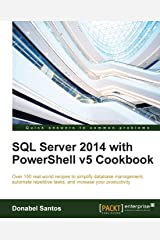 SQL Server 2014 with PowerShell v5 Cookbook: Over 150 real-world recipes to simplify database management, automate repetitive tasks, and enhance your productivity Paperback
