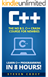 C++: The No B.S. C++ Crash Course for Newbies - Learn C++ Programming in 8 hours! (Programming Series Book 1)