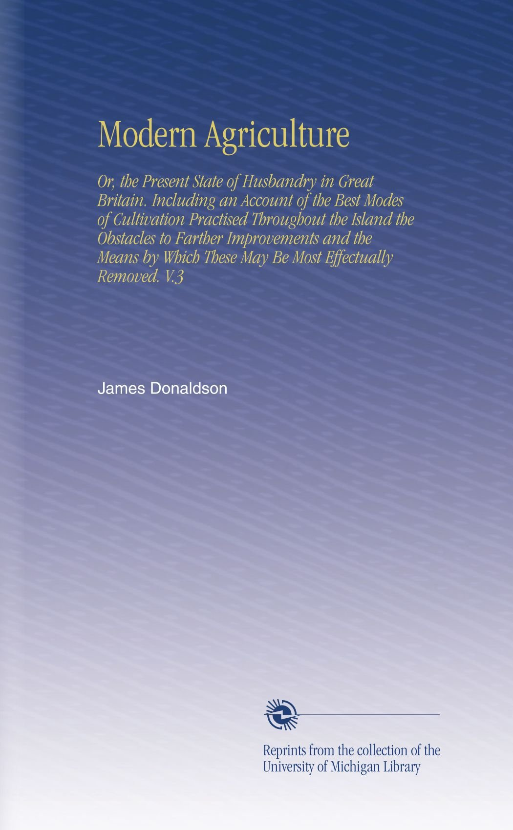 Download Modern Agriculture: Or, the Present State of Husbandry in Great Britain. Including an Account of the Best Modes of Cultivation Practised Throughout ... These May Be Most Effectually Removed. V.3 pdf epub