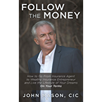 Follow The Money: How to Go From Insurance Agent to Wealthy Insurance Entrepreneur and Live the Lifestyle of Your Dreams On Your Terms (English Edition)