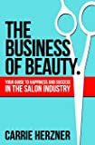 The Business of Beauty: Your Guide to Happiness and Success in the Salon Industry