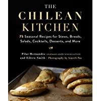 Chilean Kitchen: 75 Seasonal Recipes for Stews, Breads, Salads, Cocktails, Desserts, and More