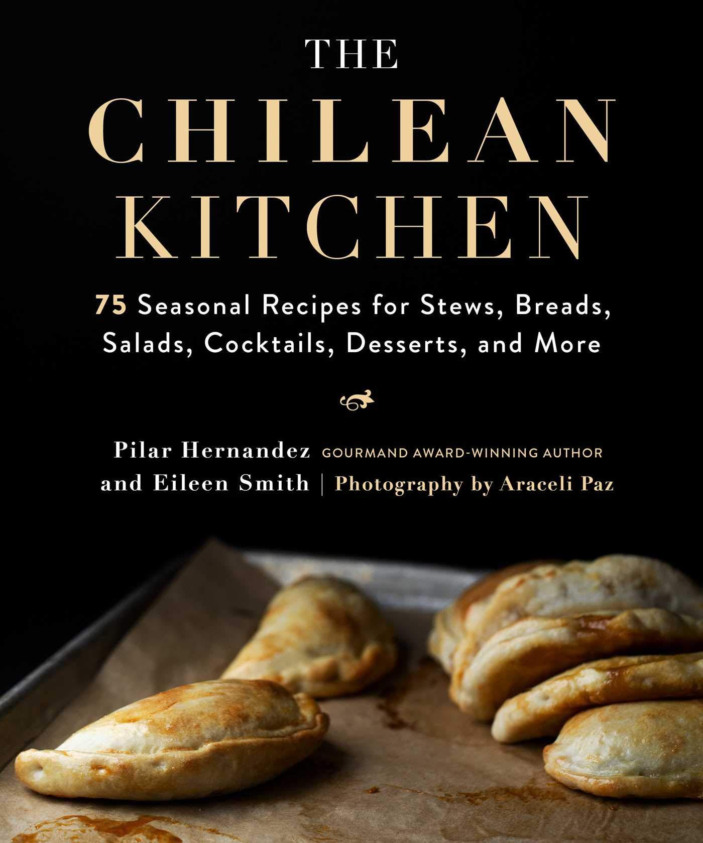 The Chilean Kitchen 75 Seasonal Recipes For Stews Breads Salads Cocktails Desserts And More Hernandez Pilar Smith Eileen Paz Araceli 9781510752856 Amazon Com Books