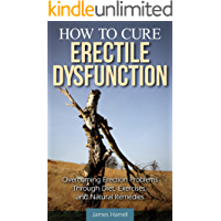 How to Cure Erectile Dysfunction: Overcoming Erection Problems through Diet, Exercises, and Natural Remedies (Men's Health, Impotence, Sexual Health, Natural ... Sexual Problems, ED) (English Edition)