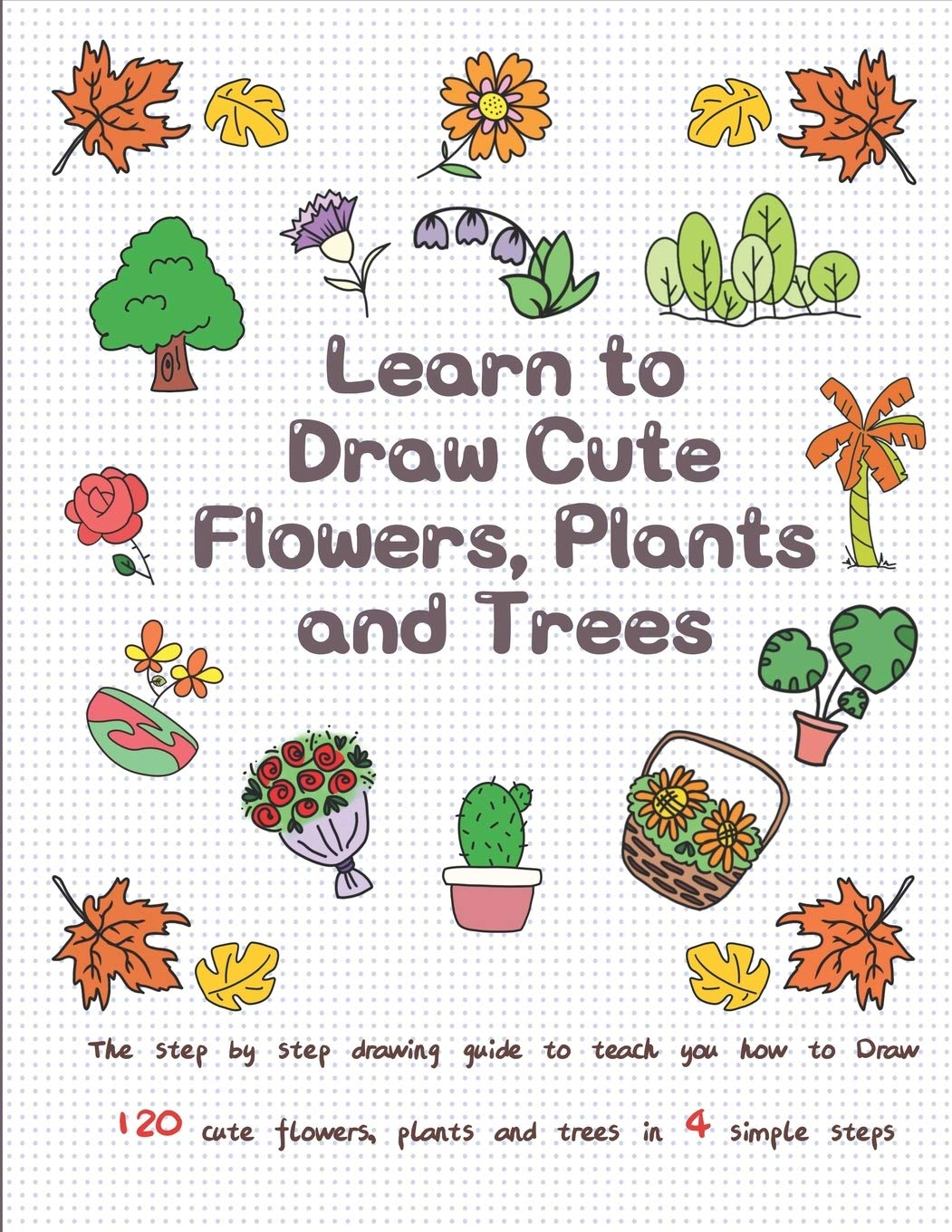 Learn To Draw Cute Flowers Plants And Trees The Step By Step Drawing Guide To Teach You How To Draw 120 Cute Flowers Plants And Trees In 4 Simple Steps T Jay
