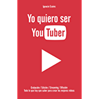 Yo quiero ser YouTuber: Todo lo que hay que saber para hacer los mejores videos