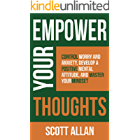 Empower Your Thoughts: Control Worry and Anxiety, Develop a Positive Mental Attitude, and Master Your Mindset (Empower…