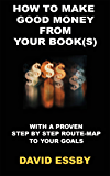 HOW TO MAKE GOOD MONEY FROM YOUR BOOK(S): WITH A PROVEN STEP BY STEP ROUTE-MAP TO YOUR GOALS