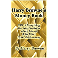Harry Browne's Money Book - 99% of Everything You Need to Know About Money & Its Effect Upon the Economy