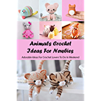 Animals Crochet Ideas For Newbies: Adorable Ideas For Crochet Lovers To Do In Weekend: Animals Amigurumi Guide (English…