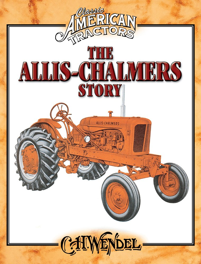 The Allis Chalmers Story Classic American Tractors C H Wendel 9780873499279 Amazon Com Books