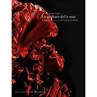 Lo scultore della seta. Roberto Capucci, il sublime della moda. Ediz. illustrata