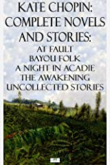 Kate Chopin: Complete Novels and Stories: At Fault, Bayou Folk, A Night in Acadie, The Awakening, Uncollected Stories Kindle Edition