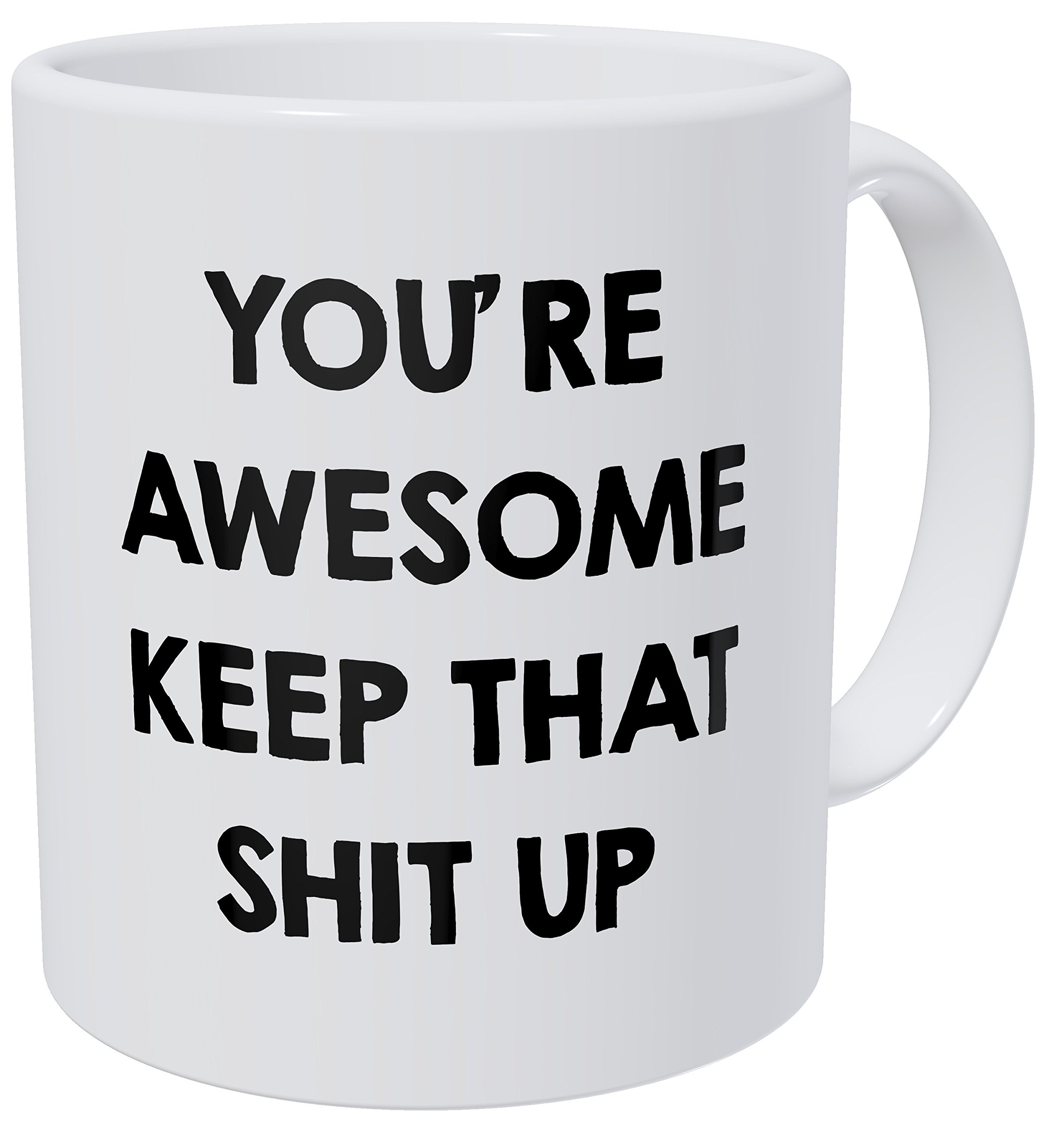 You're Awesome Keep That Shit Up 11OZ Funny Coffee Mug - By Willcallyou.